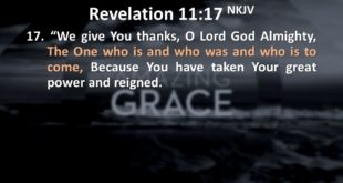 We give You thanks, O Lord God Almighty, The One who is and who was and who is to come, Because You have taken Your great power and reigned.